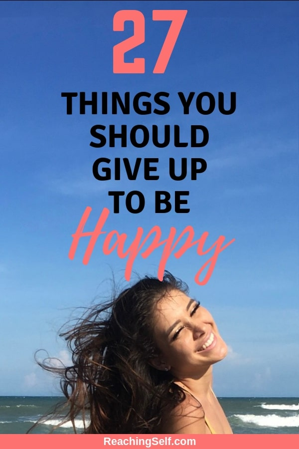 This article lists 27 Things You Should Give Up to Be Happy. Most often we can get in our own way from happiness. Eliminating any of the things on this list will help you be a little more happy.