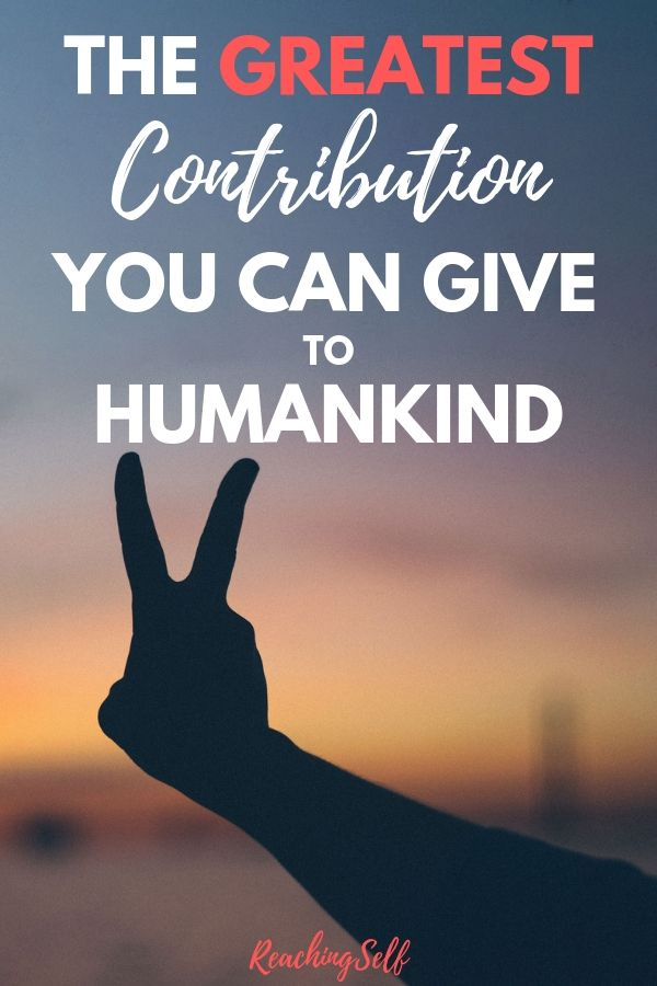 What's the greatest contribution you can give to humankind? This article looks at what we can give to make the world and our lives greater.